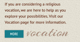 If you are considering a religious vocation, we are here to help as you explore your possibilities.  Visit our Vocation page for more information. More vocation