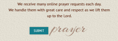 We receive many online prayer requests each day.  We handle them with great care and respect as we lift them up to  the Lord Submit prayer