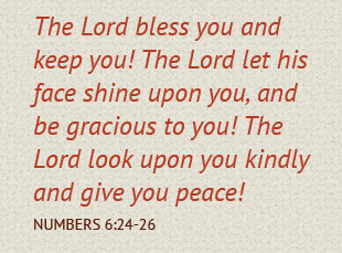 The Lord bless you and keep you!  The Lord let his face shine upon you, and be gracious to you!  The Lord look upon you kindly and give you peace! Numbers 6:24-26
